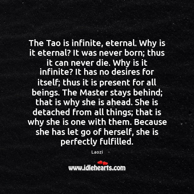 Image, The Tao is infinite, eternal. Why is it eternal? It was never