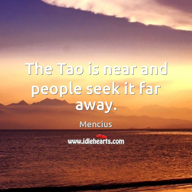 The Tao is near and people seek it far away. Mencius Picture Quote
