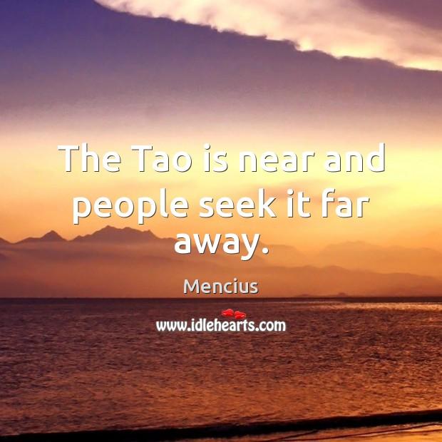 The Tao is near and people seek it far away. Image