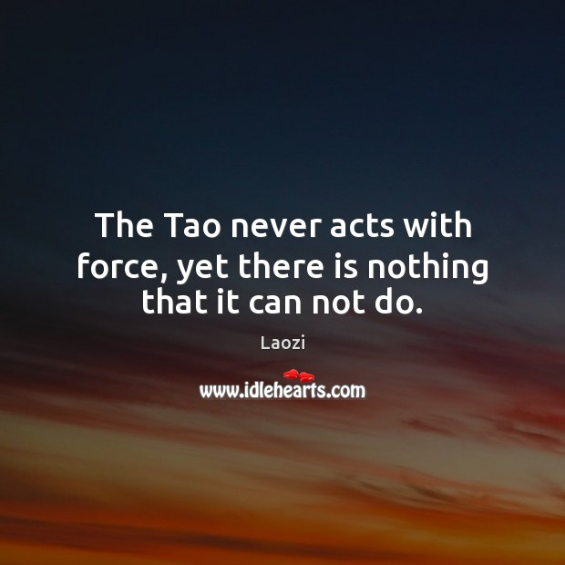 The Tao never acts with force, yet there is nothing that it can not do. Image