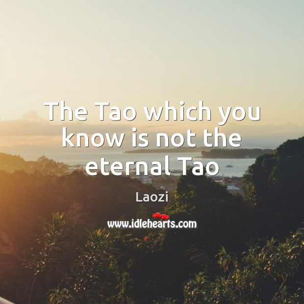 Image, The Tao which you know is not the eternal Tao