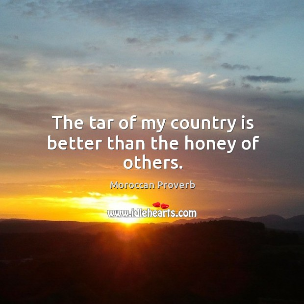 The tar of my country is better than the honey of others. Moroccan Proverbs Image