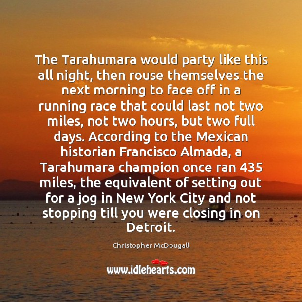The Tarahumara would party like this all night, then rouse themselves the Image
