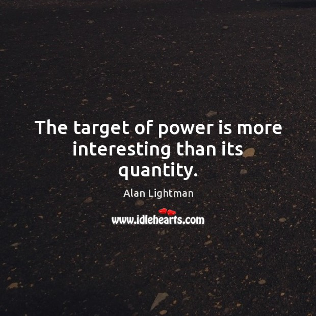 The target of power is more interesting than its quantity. Alan Lightman Picture Quote
