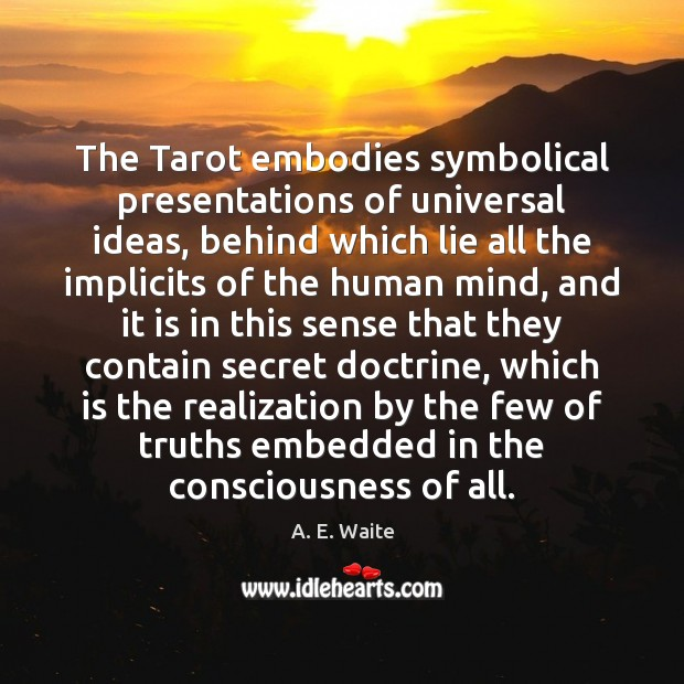 The Tarot embodies symbolical presentations of universal ideas, behind which lie all Image