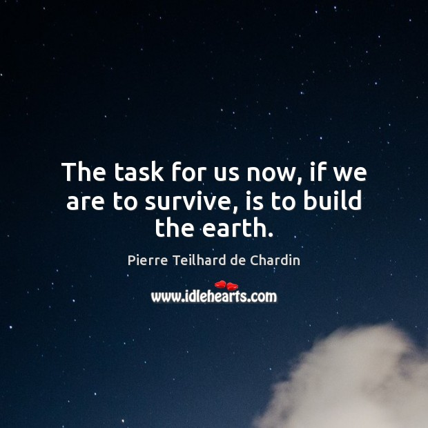 The task for us now, if we are to survive, is to build the earth. Image