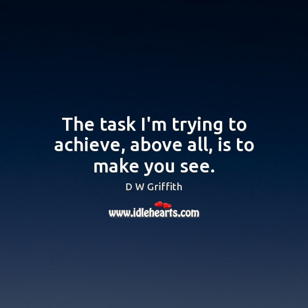 The task I'm trying to achieve, above all, is to make you see. D W Griffith Picture Quote
