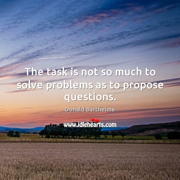 The task is not so much to solve problems as to propose questions. Donald Barthelme Picture Quote