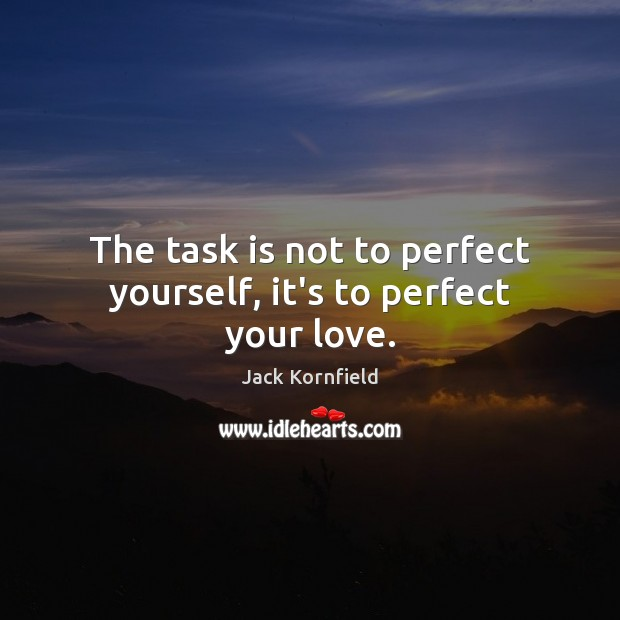 Image, The task is not to perfect yourself, it's to perfect your love.
