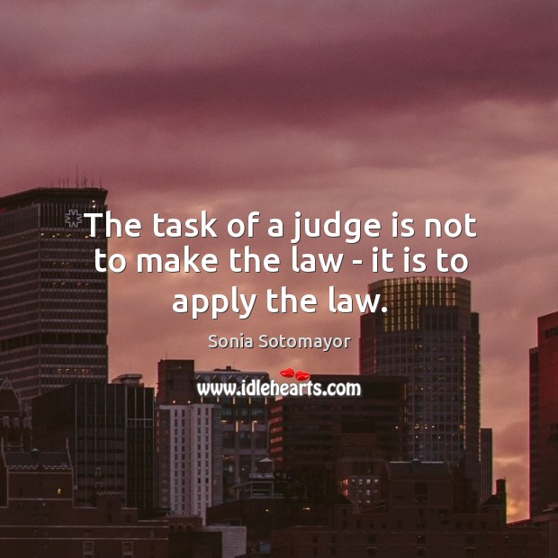 The task of a judge is not to make the law – it is to apply the law. Image