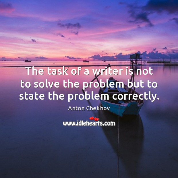 The task of a writer is not to solve the problem but to state the problem correctly. Anton Chekhov Picture Quote