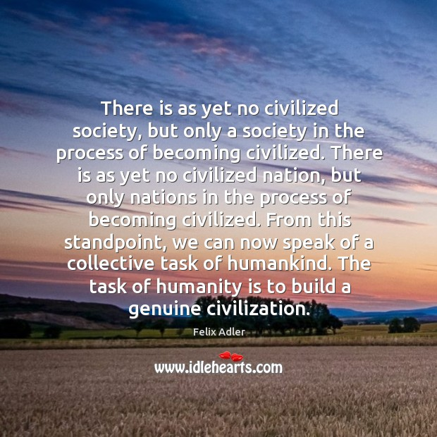 The task of humanity is to build a genuine civilization. Felix Adler Picture Quote