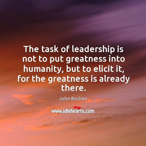 The task of leadership is not to put greatness into humanity, but to elicit it, for the greatness is already there. John Buchan Picture Quote