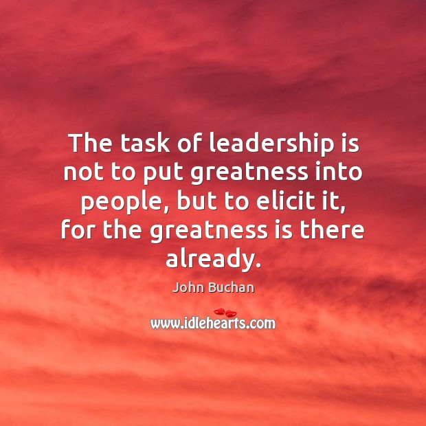 The task of leadership is not to put greatness into people, but John Buchan Picture Quote