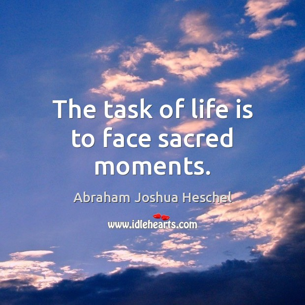 The task of life is to face sacred moments. Abraham Joshua Heschel Picture Quote
