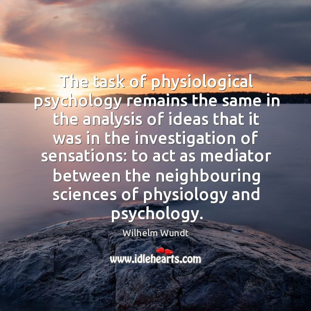 The task of physiological psychology remains the same in the analysis of ideas that Wilhelm Wundt Picture Quote