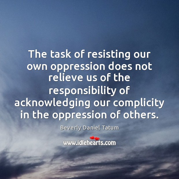 The task of resisting our own oppression does not relieve us of Beverly Daniel Tatum Picture Quote