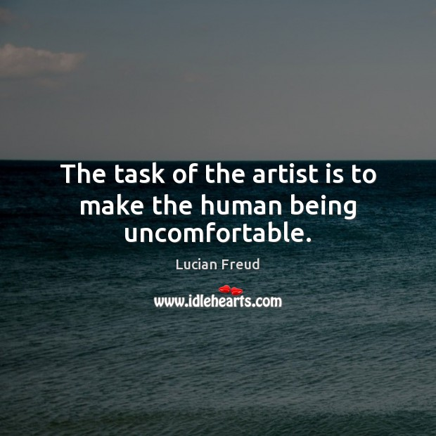 The task of the artist is to make the human being uncomfortable. Image