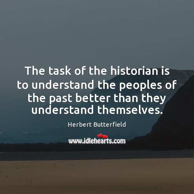 The task of the historian is to understand the peoples of the Herbert Butterfield Picture Quote