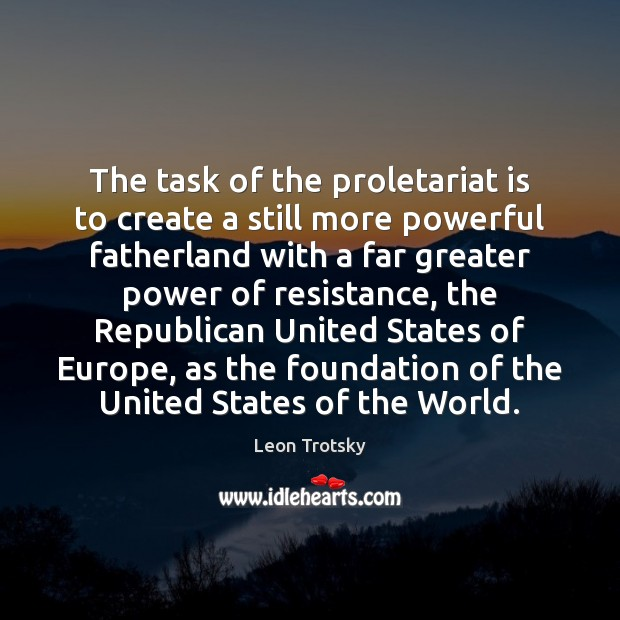 The task of the proletariat is to create a still more powerful Leon Trotsky Picture Quote