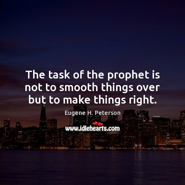 The task of the prophet is not to smooth things over but to make things right. Image