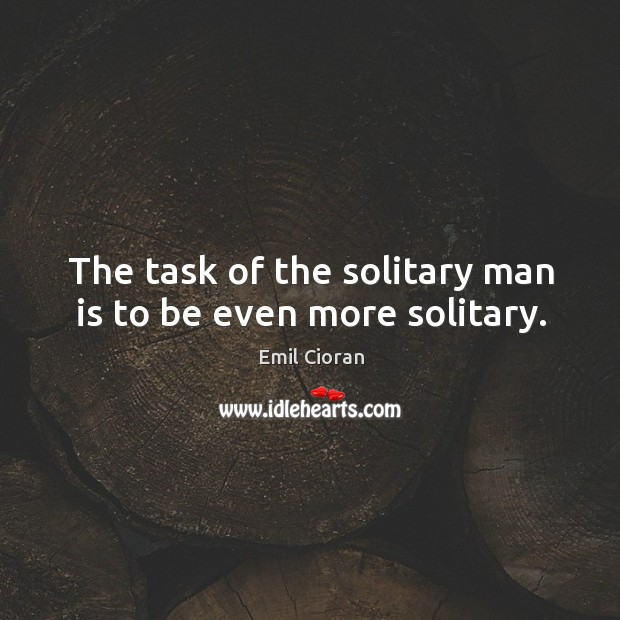 The task of the solitary man is to be even more solitary. Emil Cioran Picture Quote