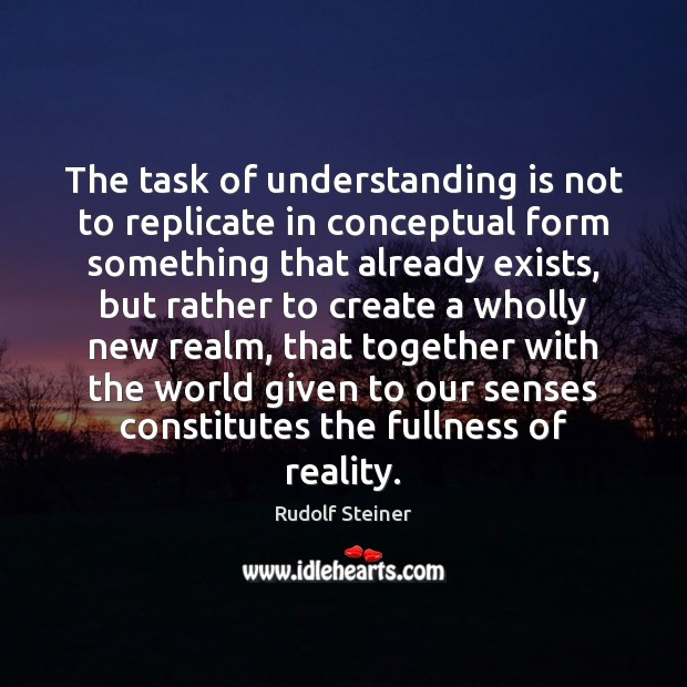 The task of understanding is not to replicate in conceptual form something Rudolf Steiner Picture Quote
