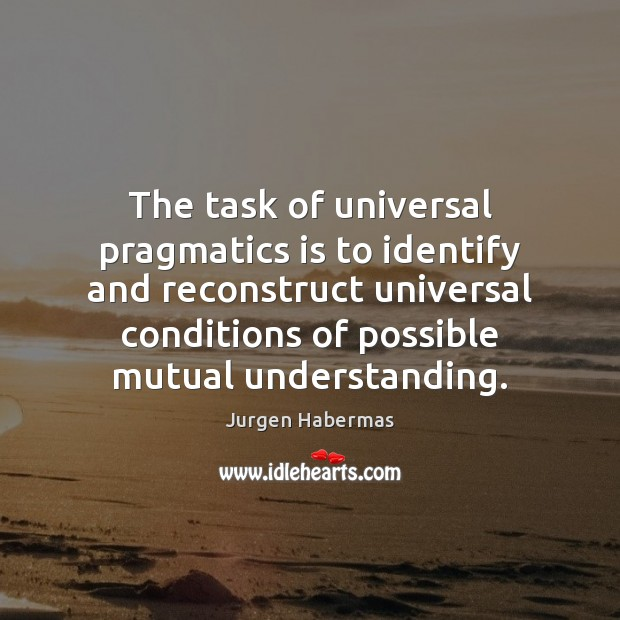 The task of universal pragmatics is to identify and reconstruct universal conditions Jurgen Habermas Picture Quote