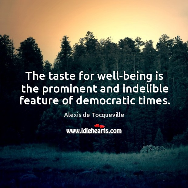 Image, The taste for well-being is the prominent and indelible feature of democratic times.