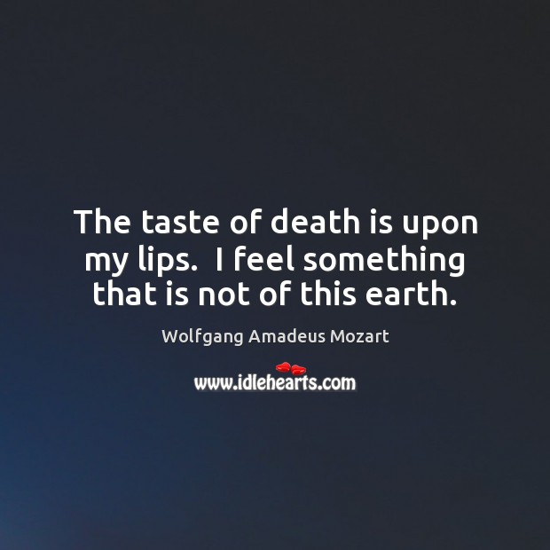The taste of death is upon my lips.  I feel something that is not of this earth. Death Quotes Image