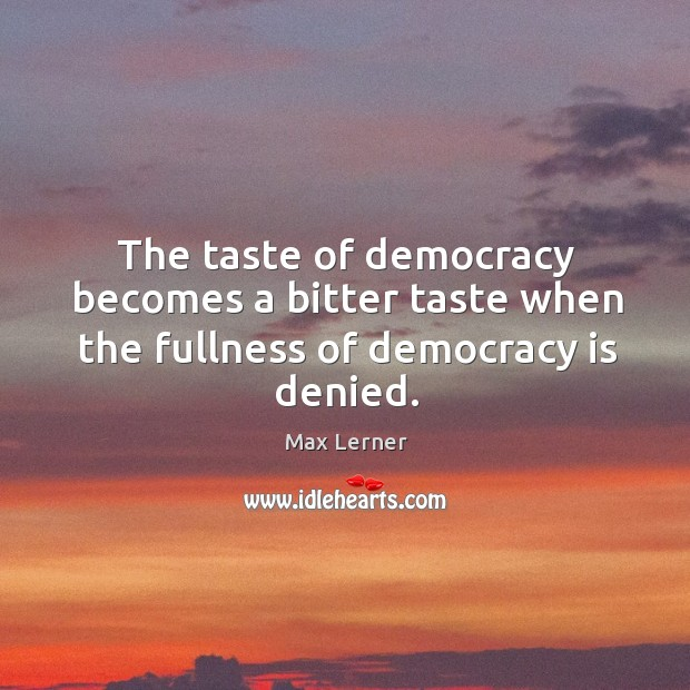 The taste of democracy becomes a bitter taste when the fullness of democracy is denied. Max Lerner Picture Quote