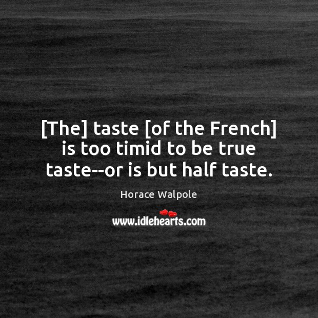 [The] taste [of the French] is too timid to be true taste–or is but half taste. Horace Walpole Picture Quote