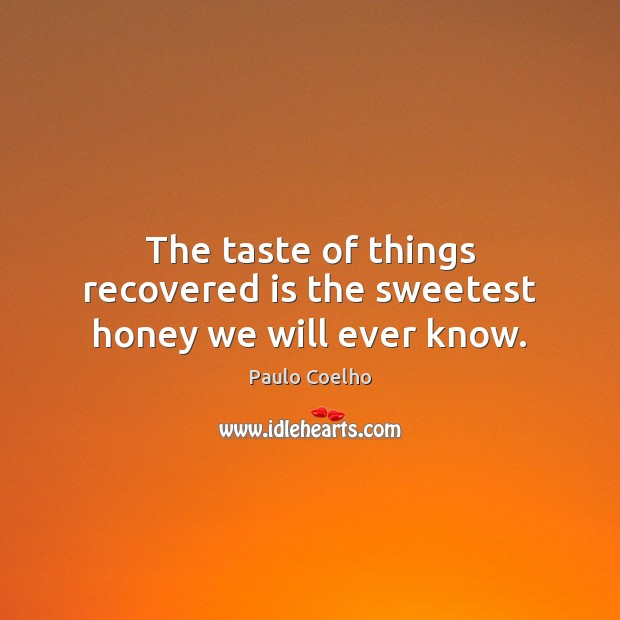 The taste of things recovered is the sweetest honey we will ever know. Image