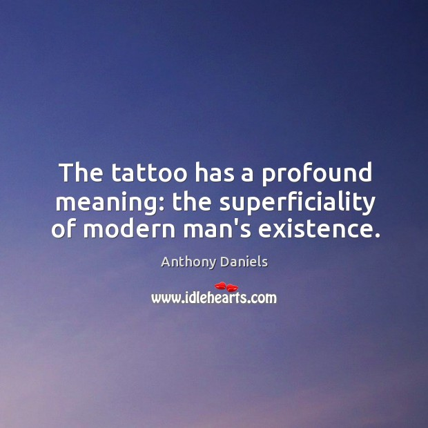 The tattoo has a profound meaning: the superficiality of modern man's existence. Anthony Daniels Picture Quote
