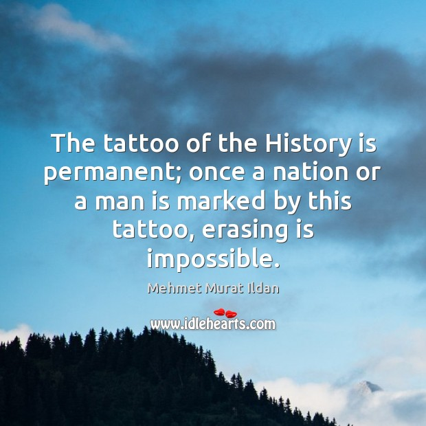 The tattoo of the History is permanent; once a nation or a Mehmet Murat Ildan Picture Quote