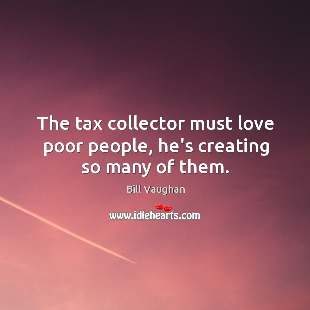 The tax collector must love poor people, he's creating so many of them. Image