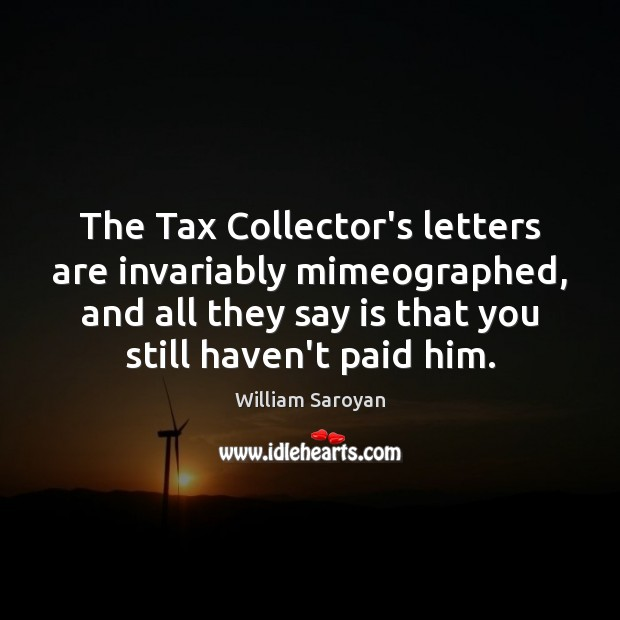 The Tax Collector's letters are invariably mimeographed, and all they say is William Saroyan Picture Quote