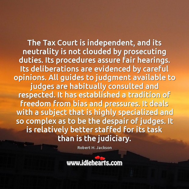 The Tax Court is independent, and its neutrality is not clouded by Robert H. Jackson Picture Quote