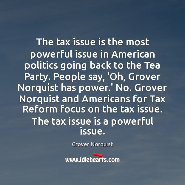 The tax issue is the most powerful issue in American politics going Grover Norquist Picture Quote