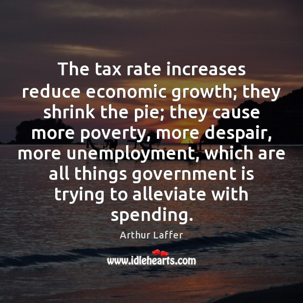 Image, The tax rate increases reduce economic growth; they shrink the pie; they