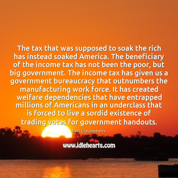 The tax that was supposed to soak the rich has instead soaked Income Quotes Image