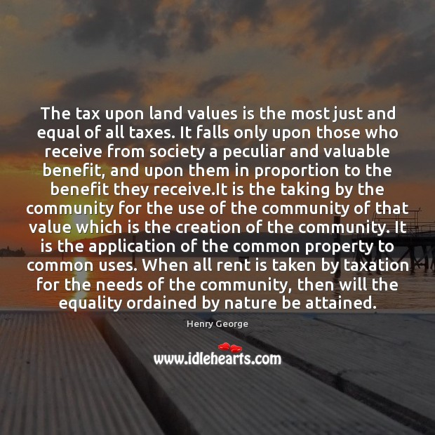 The tax upon land values is the most just and equal of Henry George Picture Quote