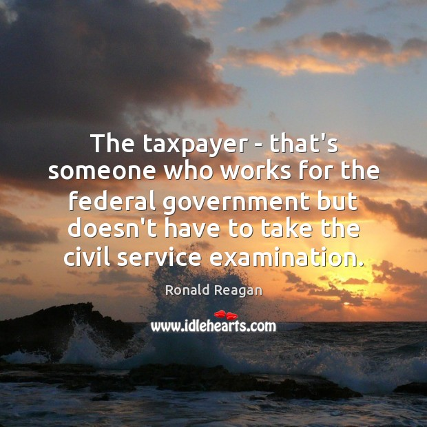 The taxpayer – that's someone who works for the federal government but Ronald Reagan Picture Quote