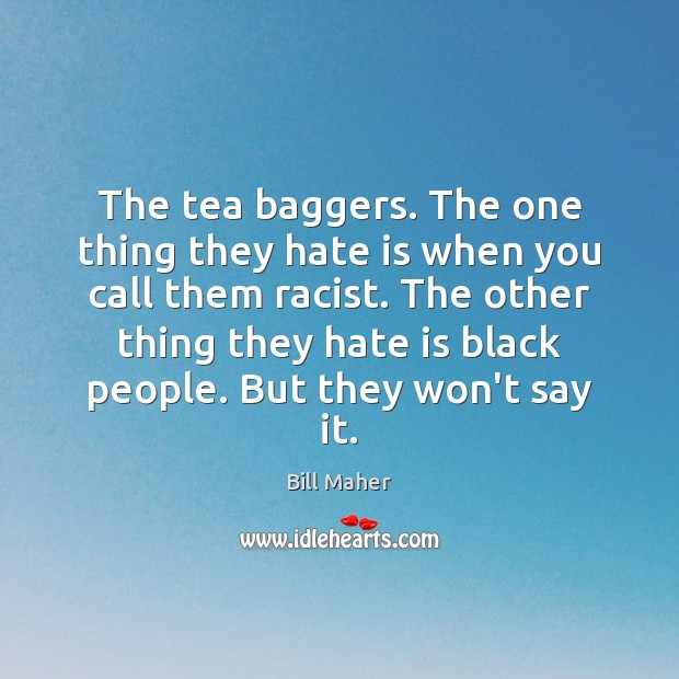 The tea baggers. The one thing they hate is when you call Bill Maher Picture Quote