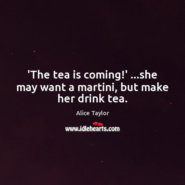 Image, 'The tea is coming!' …she may want a martini, but make her drink tea.