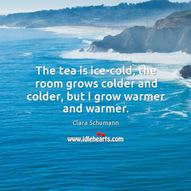 The tea is ice-cold, the room grows colder and colder, but I grow warmer and warmer. Image