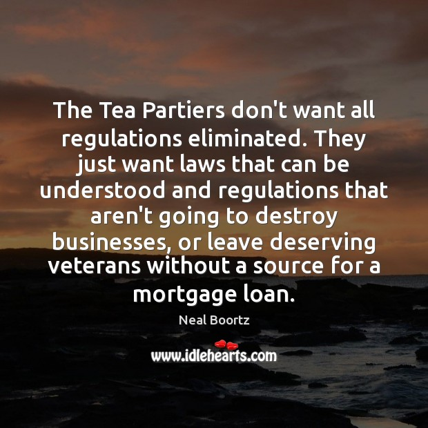 The Tea Partiers don't want all regulations eliminated. They just want laws Neal Boortz Picture Quote