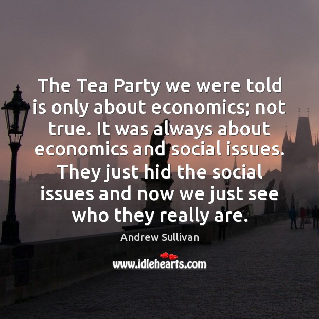 The Tea Party we were told is only about economics; not true. Andrew Sullivan Picture Quote