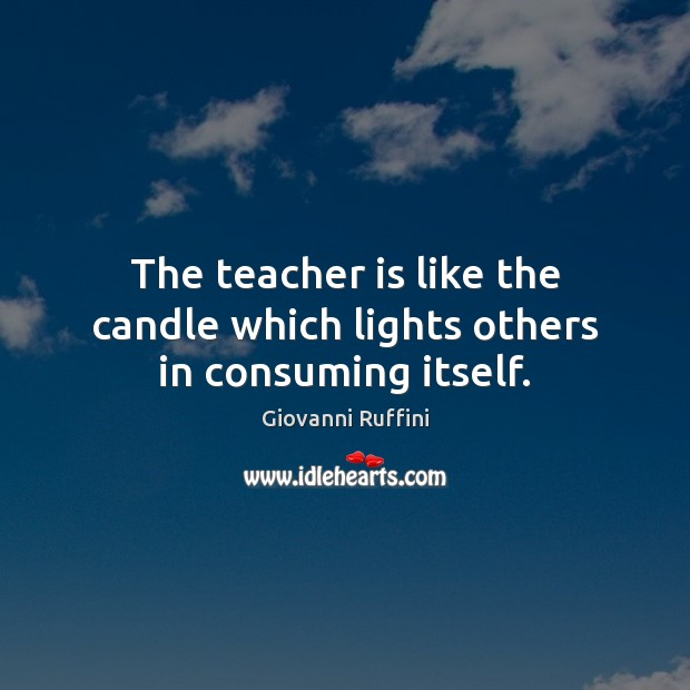 The teacher is like the candle which lights others in consuming itself. Teacher Quotes Image