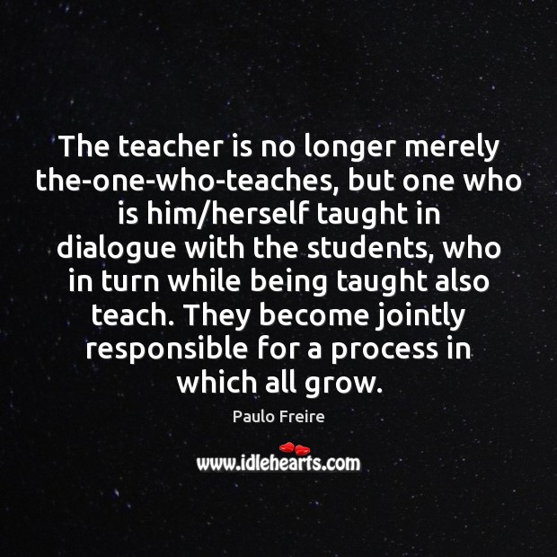 Image, The teacher is no longer merely the-one-who-teaches, but one who is him/